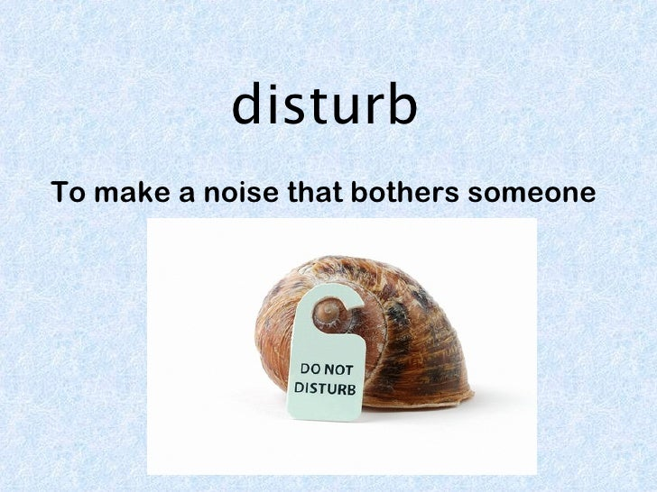 disturbTo make a noise that bothers someone