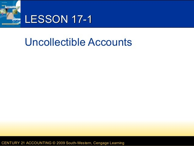 LESSON 17-1 Uncollectible Accounts  CENTURY 21 ACCOUNTING © 2009 South-Western, Cengage Learning