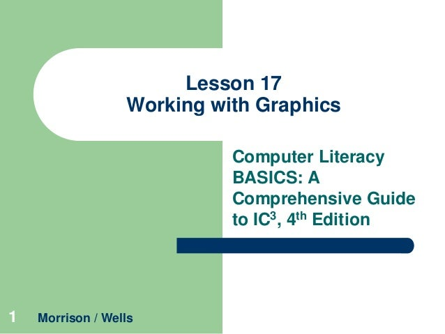 Lesson 17 Working with Graphics Computer Literacy BASICS: A Comprehensive Guide to IC3, 4th Edition  1  Morrison / Wells