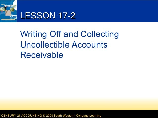 LESSON 17-2 Writing Off and Collecting Uncollectible Accounts Receivable  CENTURY 21 ACCOUNTING © 2009 South-Western, Ceng...