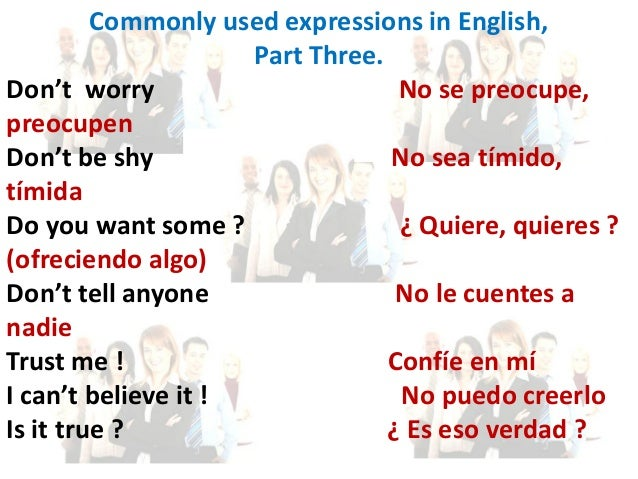 Commonly used expressions in English, Part Three. Don't worry No se preocupe, preocupen Don't be shy No sea tímido, tímida...