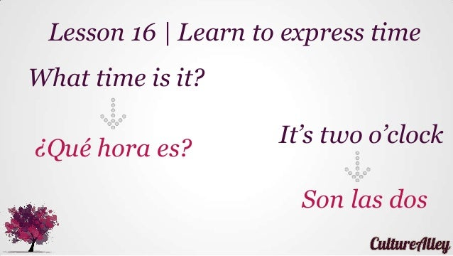What time is it? ¿Qué hora es? Lesson 16 | Learn to express time It's two o'clock Son las dos