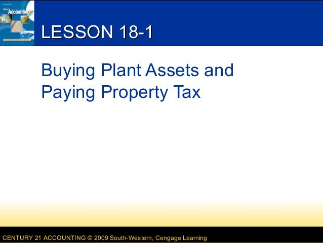 LESSON 18-1 Buying Plant Assets and Paying Property Tax  CENTURY 21 ACCOUNTING © 2009 South-Western, Cengage Learning