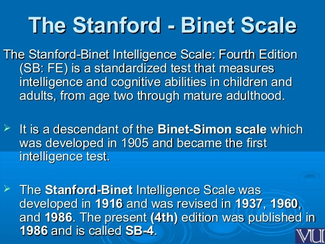 the binet simon scales that measures intelligence Binet and simon proceeded to assemble a scale composed of measures of the kinds of higher mental processes that binet had argued were central to the assessment of intelligence.