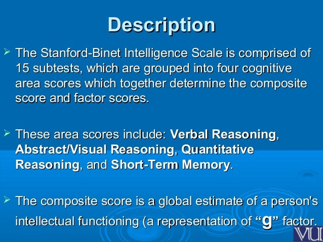 the stanford binet intelligence scale The stanford-binet intelligence scales is a cognitive ability test that is used to assess student intelligence and students' strengths and weaknesses as part of an evaluation for early.