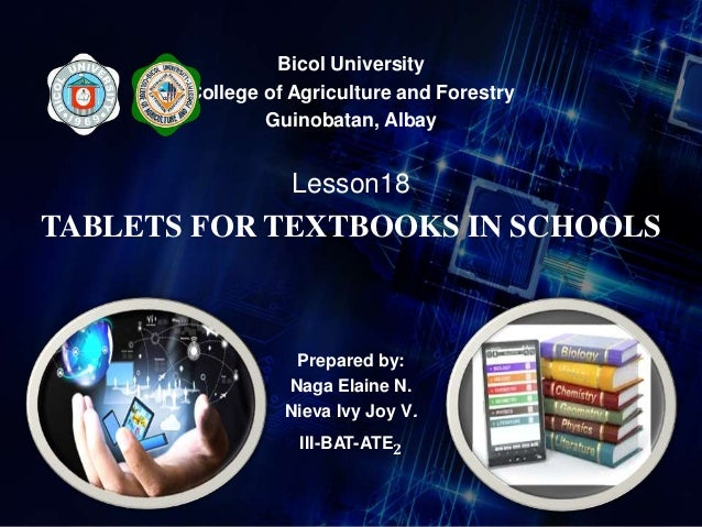 Bicol University College of Agriculture and Forestry Guinobatan, Albay Lesson18 TABLETS FOR TEXTBOOKS IN SCHOOLS Prepared ...