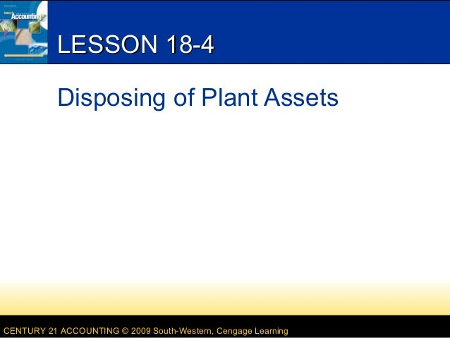 LESSON 18-4 Disposing of Plant Assets  CENTURY 21 ACCOUNTING © 2009 South-Western, Cengage Learning