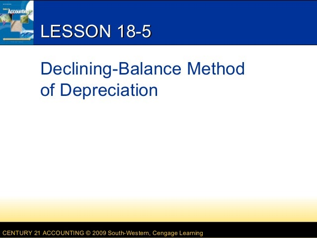 LESSON 18-5 Declining-Balance Method of Depreciation  CENTURY 21 ACCOUNTING © 2009 South-Western, Cengage Learning