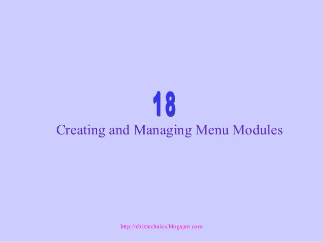 Creating and Managing Menu Modules http://ebiztechnics.blogspot.com