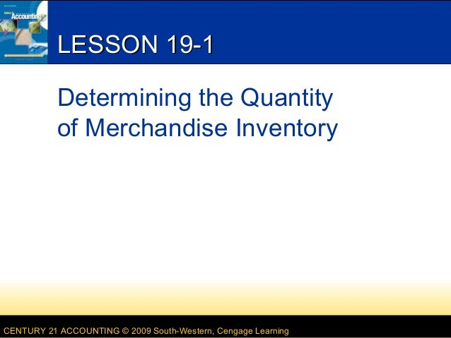 LESSON 19-1 Determining the Quantity of Merchandise Inventory  CENTURY 21 ACCOUNTING © 2009 South-Western, Cengage Learnin...