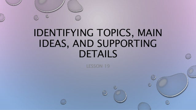 IDENTIFYING TOPICS, MAIN IDEAS, AND SUPPORTING DETAILS LESSON 19