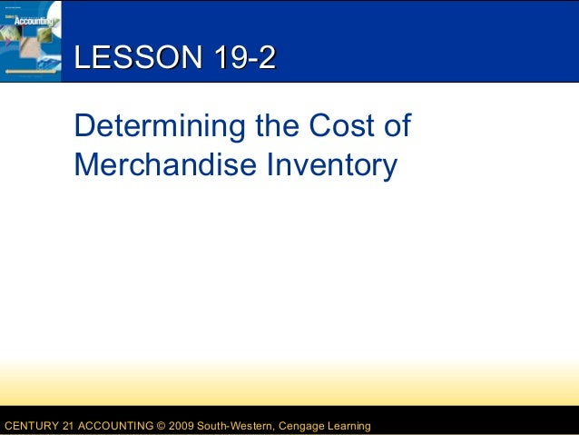 LESSON 19-2 Determining the Cost of Merchandise Inventory  CENTURY 21 ACCOUNTING © 2009 South-Western, Cengage Learning