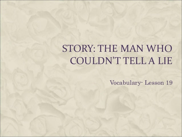 STORY: THE MAN WHO COULDN'T TELL A LIE Vocabulary- Lesson 19