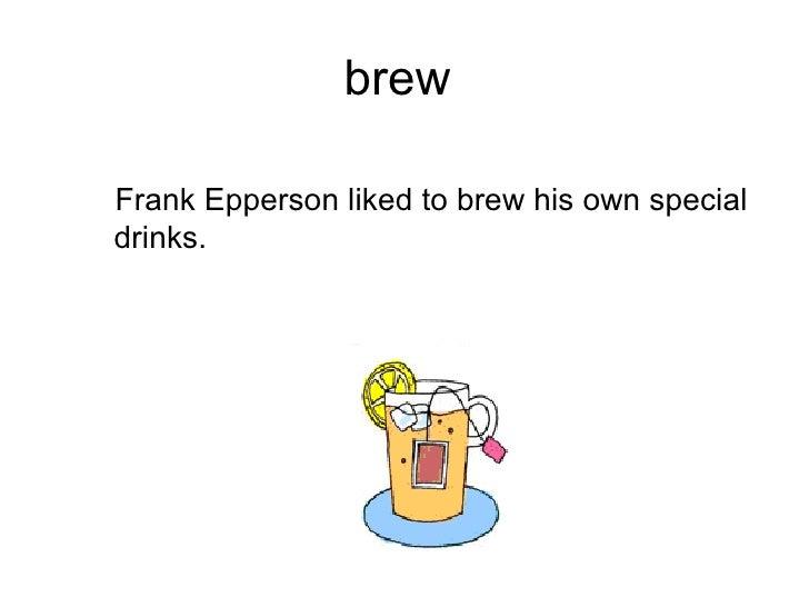 brew  <ul><ul><li>Frank Epperson liked to brew his own special drinks. </li></ul></ul>