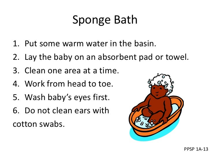 Sponge Bath1. Put some warm water in the basin.2. Lay the baby on an absorbent pad or towel.3. Clean one area at a time.4....