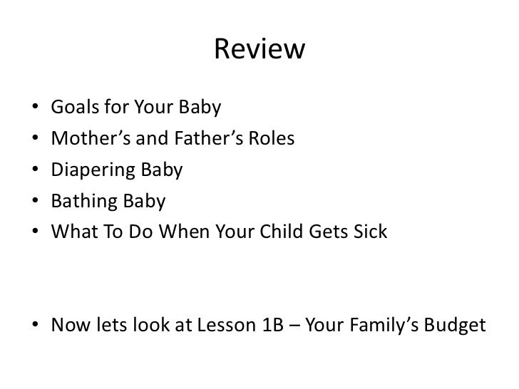 Review•   Goals for Your Baby•   Mother's and Father's Roles•   Diapering Baby•   Bathing Baby•   What To Do When Your Chi...