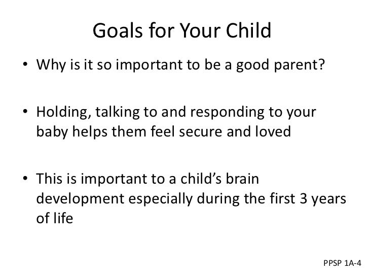 Goals for Your Child• Why is it so important to be a good parent?• Holding, talking to and responding to your  baby helps ...