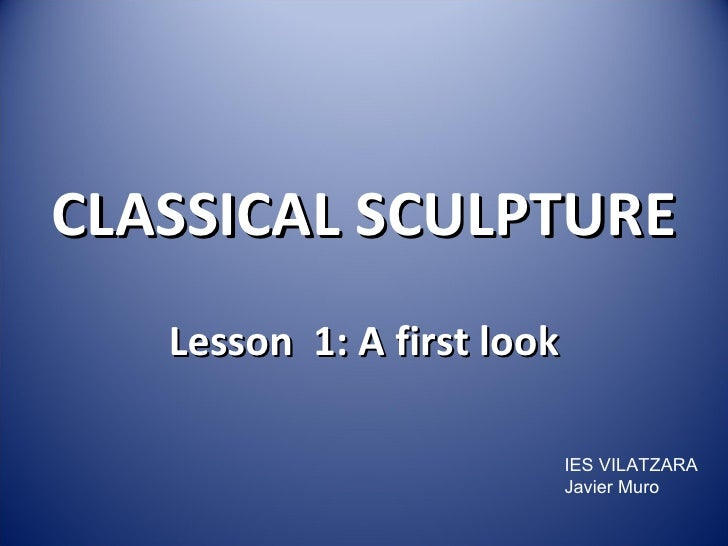 Lesson  1:   A first look CLASSICAL SCULPTURE IES VILATZARA Javier Muro