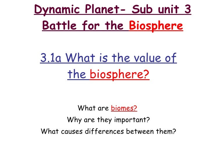 Dynamic Planet- Sub unit 3 Battle for the  Biosphere 3.1a What is the value of the  biosphere? What are  biomes?   Why are...