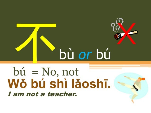 bù or bú bú = No, not Wǒ bú shì lǎoshī. I am not a teacher.