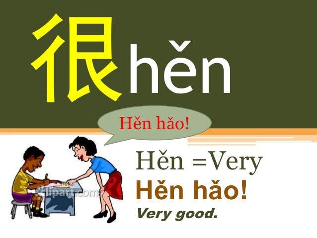 hěn Hěn =Very Hěn hǎo! Very good. Hěn hǎo!