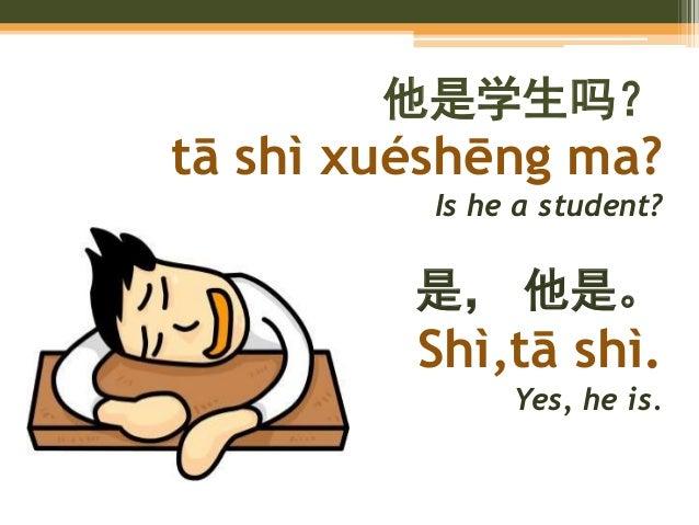 他是学生吗? tā shì xuéshēng ma? Is he a student? 是, 他是。 Shì,tā shì. Yes, he is.