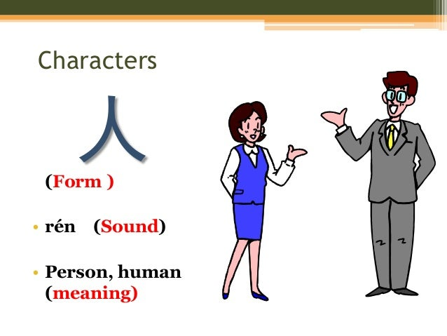 Characters 人(Form ) • rén (Sound) • Person, human (meaning)