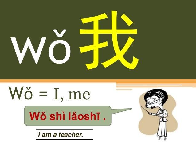 wǒ Wǒ = I, me Wǒ shì lǎoshī . I am a teacher.