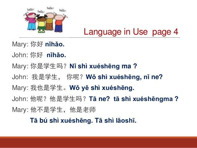Language in Use page 4 Mary: 你好 nǐhǎo. John: 你好 nǐhǎo. Mary: 你是学生吗?Nǐ shì xuéshēng ma ? John: 我是学生, 你呢?Wǒ shì xuéshēng, nǐ...