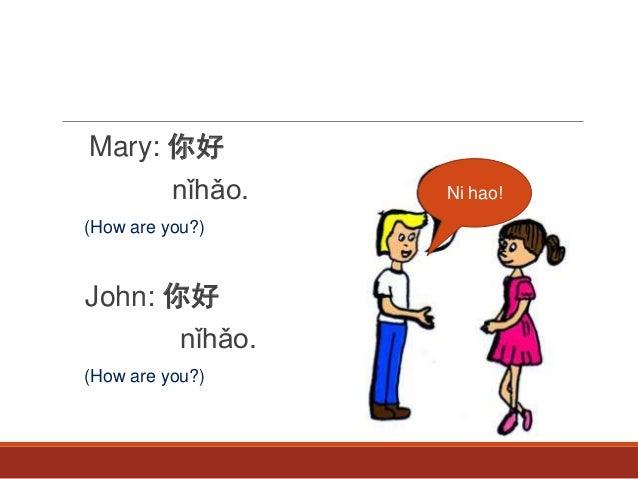 Mary: 你好 nǐhǎo. (How are you?) John: 你好 nǐhǎo. (How are you?) Ni hao!