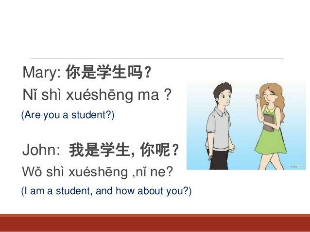 Mary: 你是学生吗? Nǐ shì xuéshēng ma ? (Are you a student?) John: 我是学生, 你呢? Wǒ shì xuéshēng ,nǐ ne? (I am a student, and how ab...