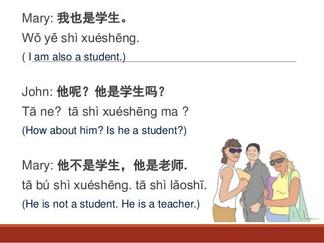 Mary: 我也是学生。 Wǒ yě shì xuéshēng. ( I am also a student.) John: 他呢?他是学生吗? Tā ne? tā shì xuéshēng ma ? (How about him? Is he...