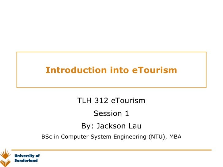 Introduction into eTourism TLH 312 eTourism Session 1 By: Jackson Lau BSc in Computer System Engineering (NTU), MBA