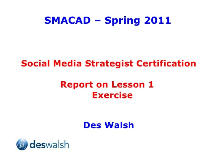 SMACAD – Spring 2011 Social Media Strategist Certification Report on Lesson 1  Exercise Des Walsh