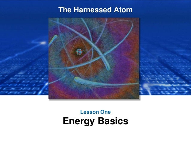 The Harnessed Atom Lesson One Energy Basics