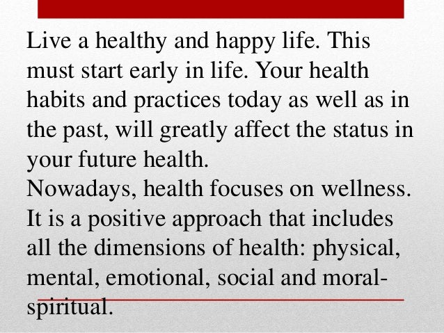 Live a healthy and happy life. This must start early in life. Your health habits and practices today as well as in the pas...