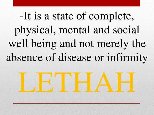 -It is a state of complete, physical, mental and social well being and not merely the absence of disease or infirmity LETH...