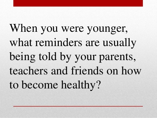 When you were younger, what reminders are usually being told by your parents, teachers and friends on how to become health...