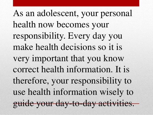 As an adolescent, your personal health now becomes your responsibility. Every day you make health decisions so it is very ...