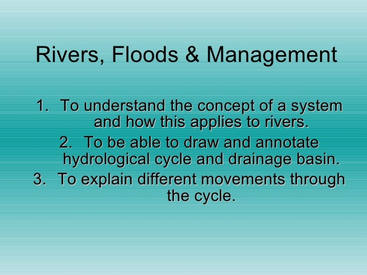 Rivers, Floods & Management <ul><li>To understand the concept of a system and how this applies to rivers. </li></ul><ul><l...