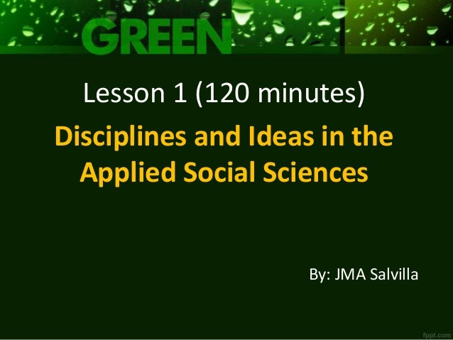 By: JMA Salvilla Lesson 1 (120 minutes) Disciplines and Ideas in the Applied Social Sciences