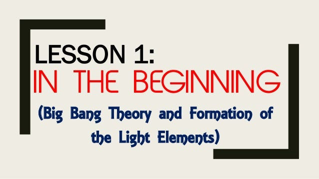 LESSON 1: IN THE BEGINNING (Big Bang Theory and Formation of the Light Elements)