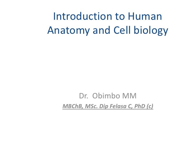 Introduction to HumanAnatomy and Cell biology        Dr. Obimbo MM   MBChB, MSc. Dip Felasa C, PhD (c)