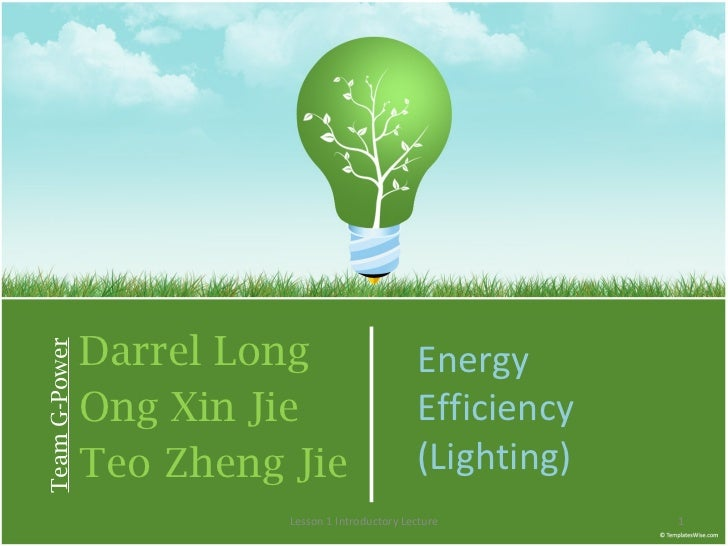 Darrel Long Ong Xin Jie Teo Zheng Jie Team G-Power Energy Efficiency (Lighting) Lesson 1 Introductory Lecture