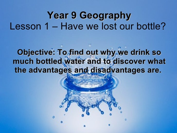 Year 9 Geography Lesson 1 – Have we lost our bottle?  Objective: To find out why we drink so much bottled water and to dis...
