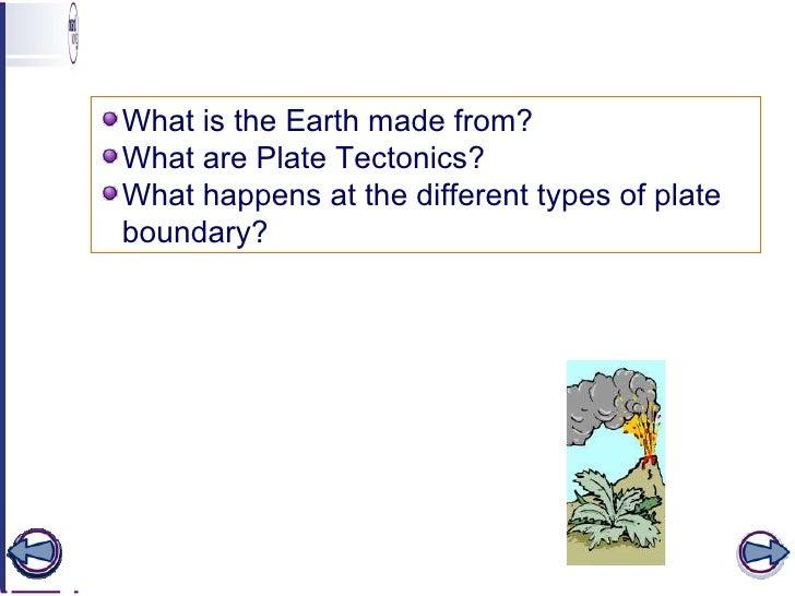 Learning objectives <ul><li>What is the Earth made from? </li></ul><ul><li>What are Plate Tectonics? </li></ul><ul><li>Wha...