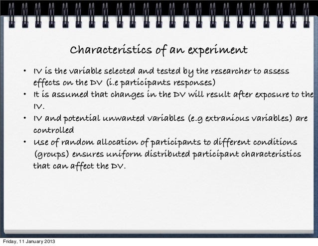 Characteristics of an experiment         • IV is the variable selected and tested by the researcher to assess           ef...