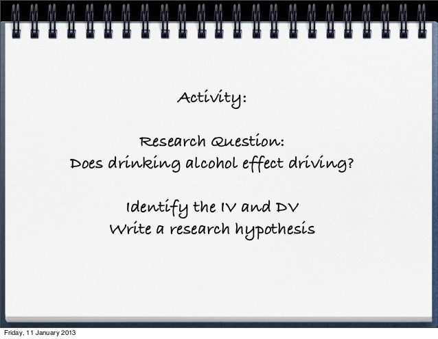 Activity:                              Research Question:                     Does drinking alcohol effect driving?       ...