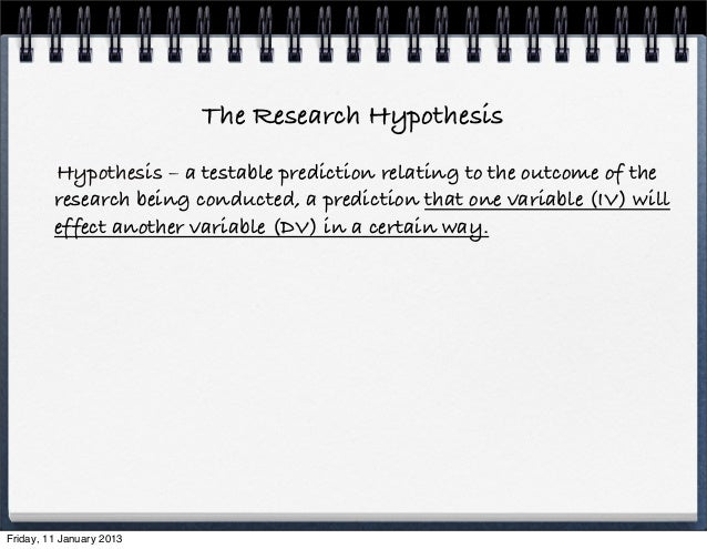 The Research Hypothesis         Hypothesis – a testable prediction relating to the outcome of the         research being c...