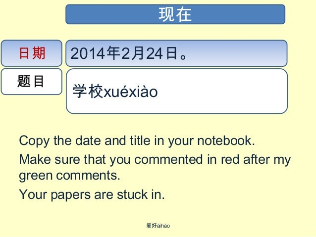 现在 日期 题目  2014年2月24日。 学校xué​xiào​​  Copy the date and title in your notebook. Make sure that you commented in red after my...